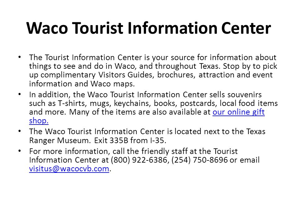 Waco Tourist Information Center The Tourist Information Center is your source for information about things to see and do in Waco, and throughout Texas.