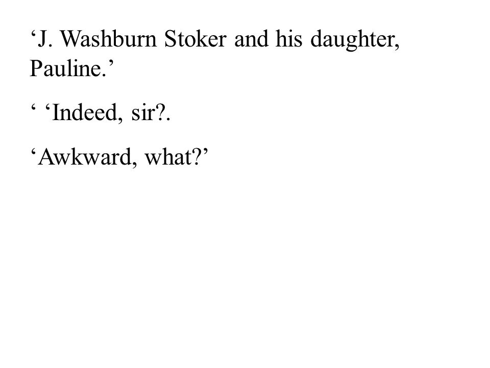 11 'J. Washburn Stoker and his daughter, Pauline.' ' 'Indeed, sir . 'Awkward, what '