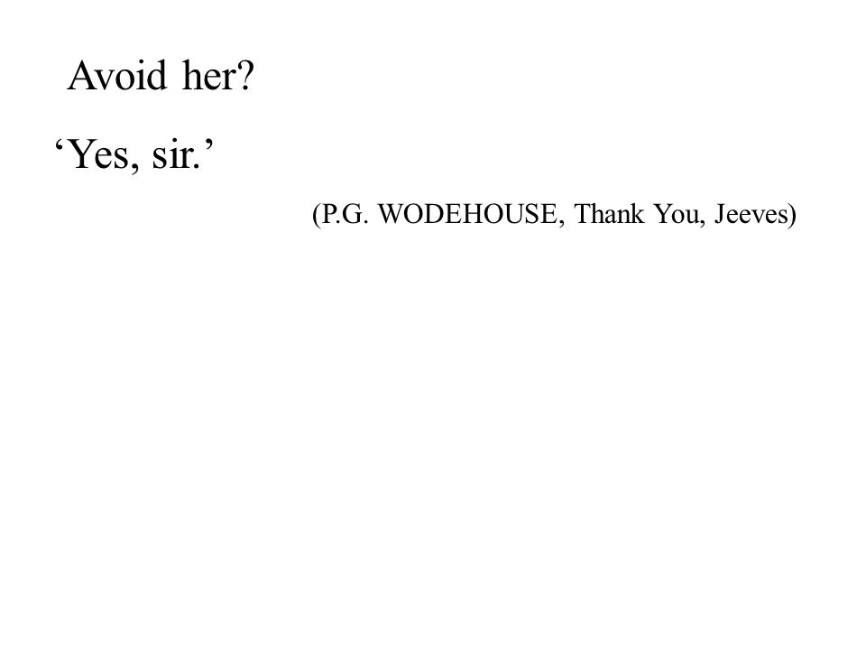 13 'Avoid her 'Yes, sir.' (P.G. WODEHOUSE, Thank You, Jeeves)