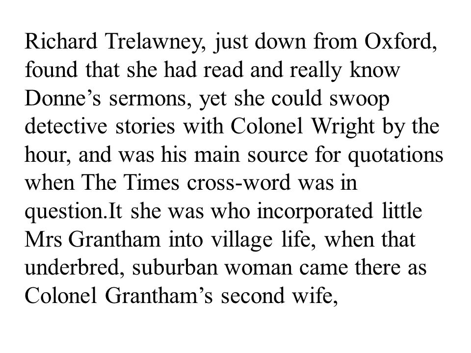 20 Richard Trelawney, just down from Oxford, found that she had read and really know Donne's sermons, yet she could swoop detective stories with Colonel Wright by the hour, and was his main source for quotations when The Times cross-word was in question.It she was who incorporated little Mrs Grantham into village life, when that underbred, suburban woman came there as Colonel Grantham's second wife,