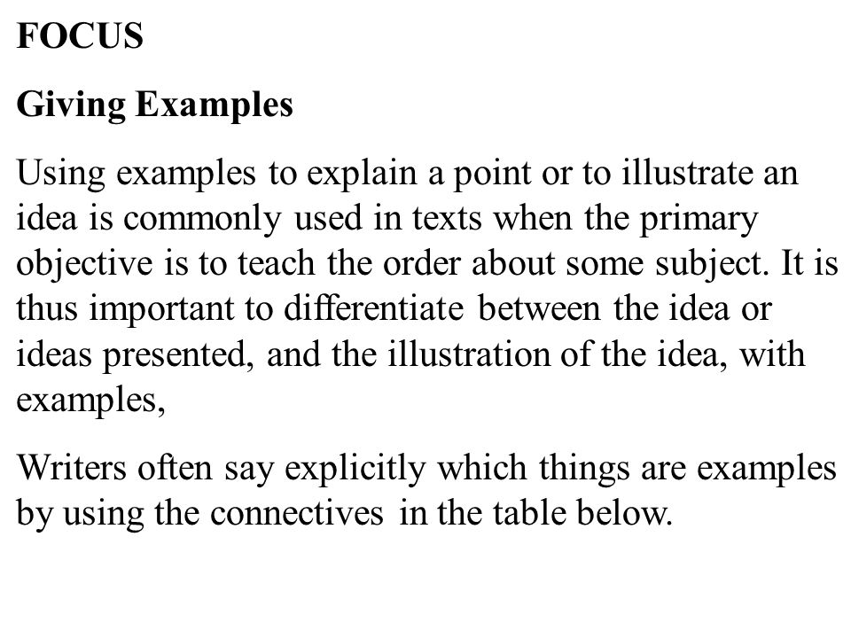 35 FOCUS Giving Examples Using examples to explain a point or to illustrate an idea is commonly used in texts when the primary objective is to teach the order about some subject.