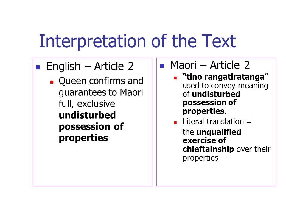 Interpretation of the Text English – Article 2 Queen confirms and guarantees to Maori full, exclusive undisturbed possession of properties Maori – Article 2 tino rangatiratanga used to convey meaning of undisturbed possession of properties.