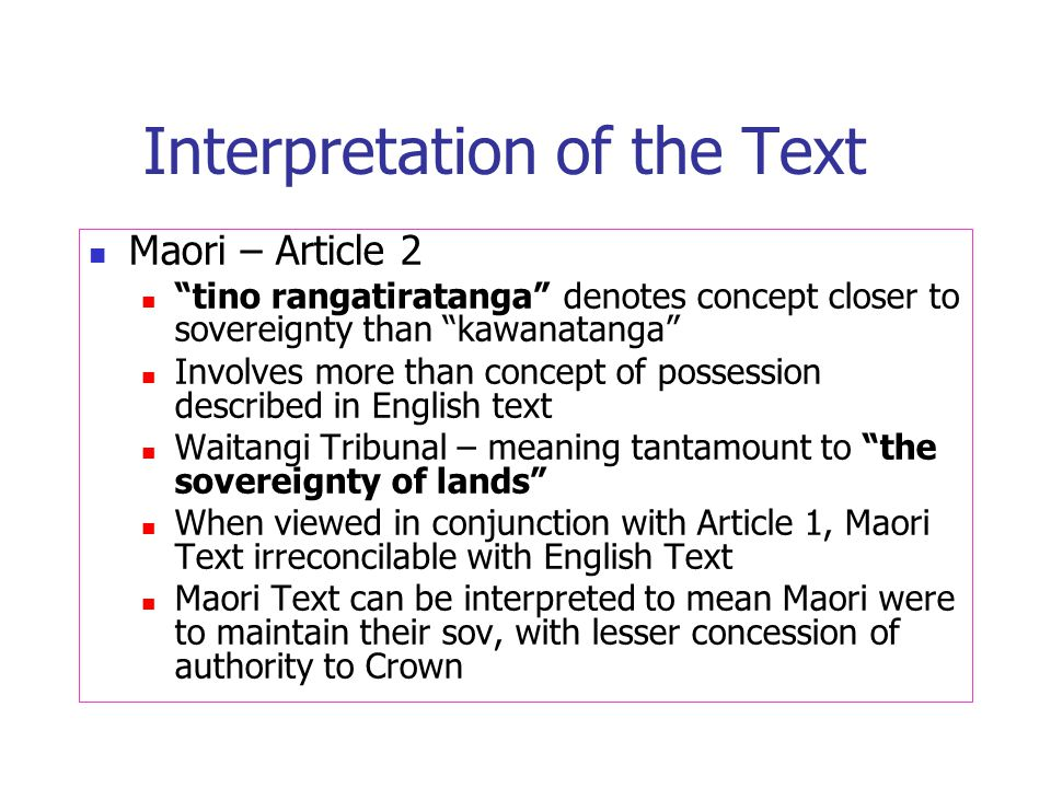 Interpretation of the Text Maori – Article 2 tino rangatiratanga denotes concept closer to sovereignty than kawanatanga Involves more than concept of possession described in English text Waitangi Tribunal – meaning tantamount to the sovereignty of lands When viewed in conjunction with Article 1, Maori Text irreconcilable with English Text Maori Text can be interpreted to mean Maori were to maintain their sov, with lesser concession of authority to Crown