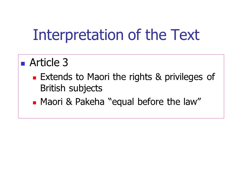 Interpretation of the Text Article 3 Extends to Maori the rights & privileges of British subjects Maori & Pakeha equal before the law