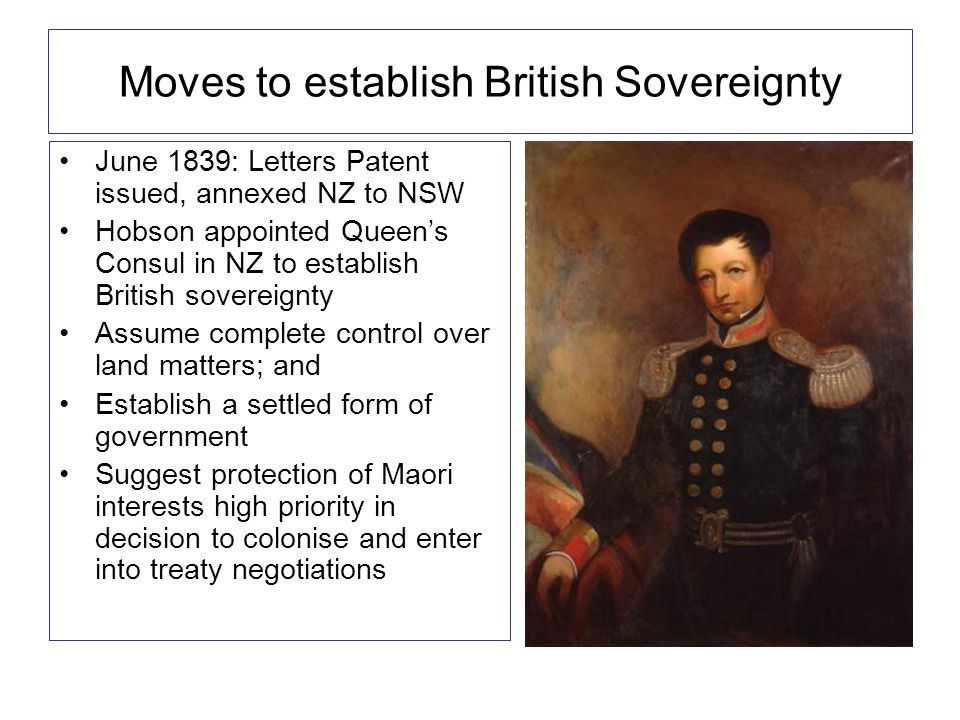 Moves to establish British Sovereignty June 1839: Letters Patent issued, annexed NZ to NSW Hobson appointed Queen's Consul in NZ to establish British sovereignty Assume complete control over land matters; and Establish a settled form of government Suggest protection of Maori interests high priority in decision to colonise and enter into treaty negotiations