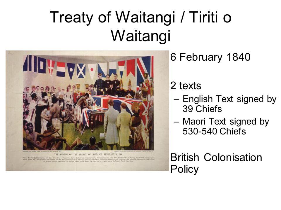 Treaty of Waitangi / Tiriti o Waitangi 6 February 1840 2 texts –English Text signed by 39 Chiefs –Maori Text signed by 530-540 Chiefs British Colonisation Policy