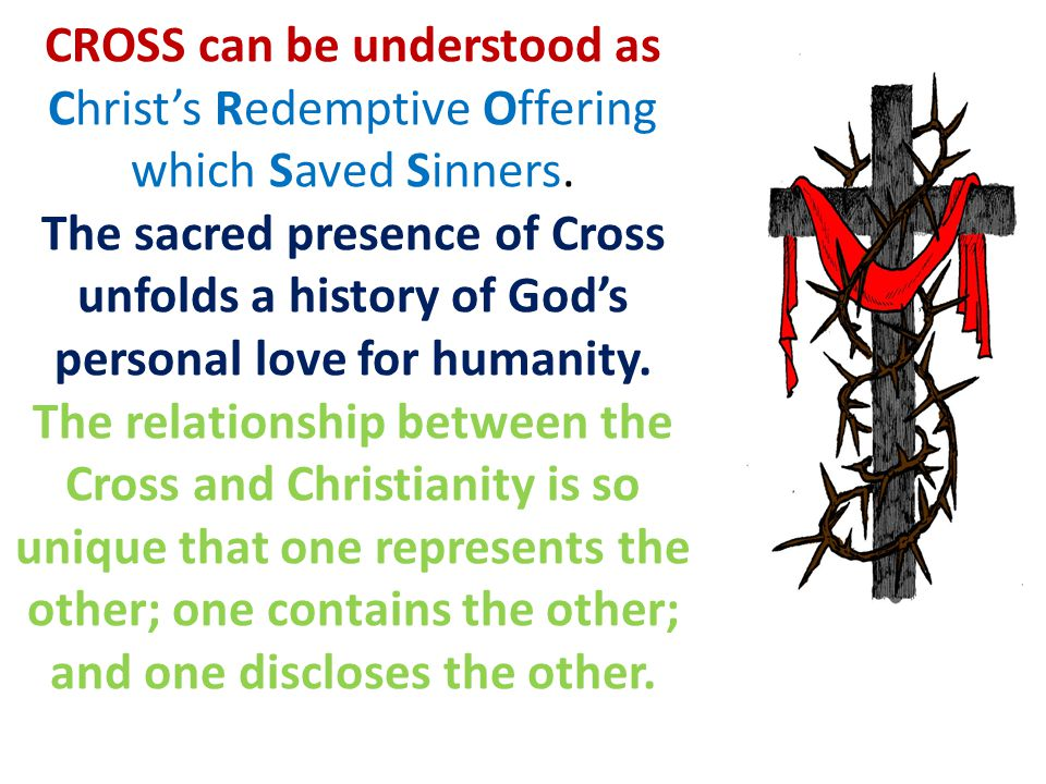 CROSS can be understood as Christ's Redemptive Offering which Saved Sinners.