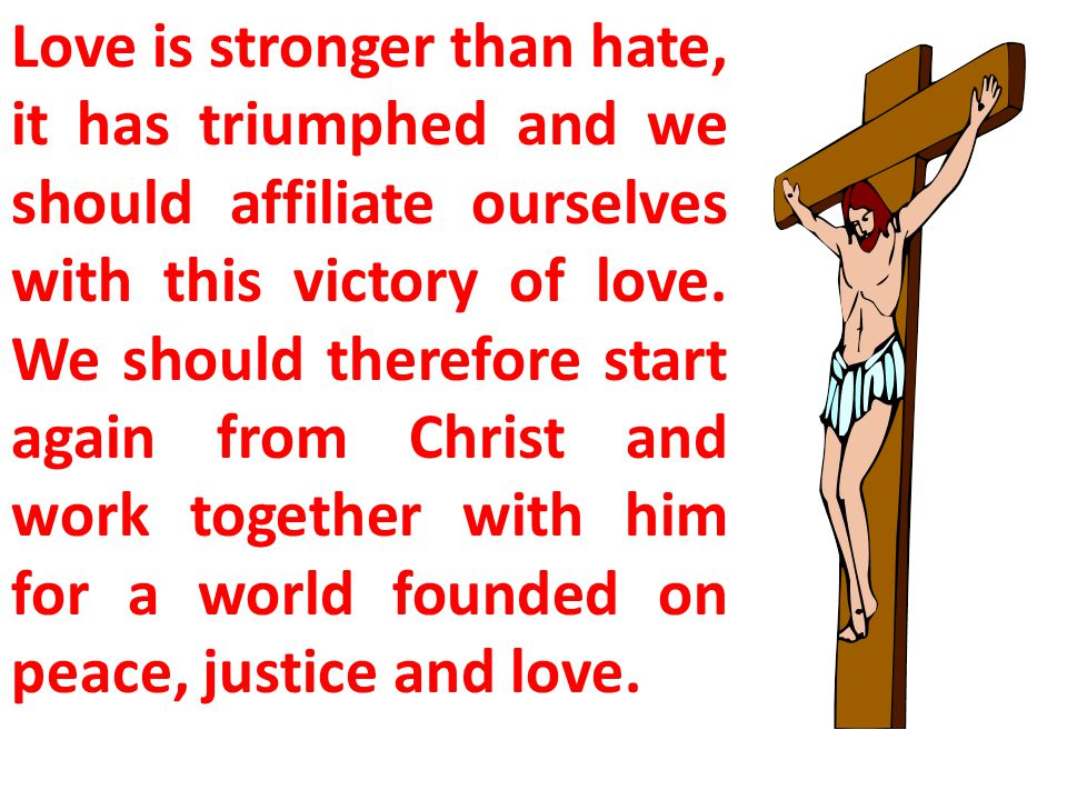 Love is stronger than hate, it has triumphed and we should affiliate ourselves with this victory of love.