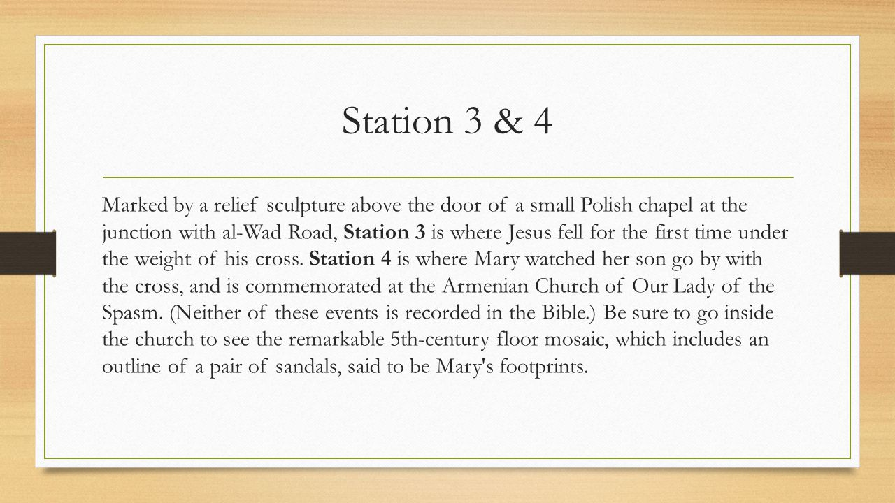 Station 3 & 4 Marked by a relief sculpture above the door of a small Polish chapel at the junction with al-Wad Road, Station 3 is where Jesus fell for the first time under the weight of his cross.