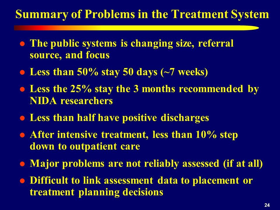 24 Summary of Problems in the Treatment System The public systems is changing size, referral source, and focus Less than 50% stay 50 days (~7 weeks) L