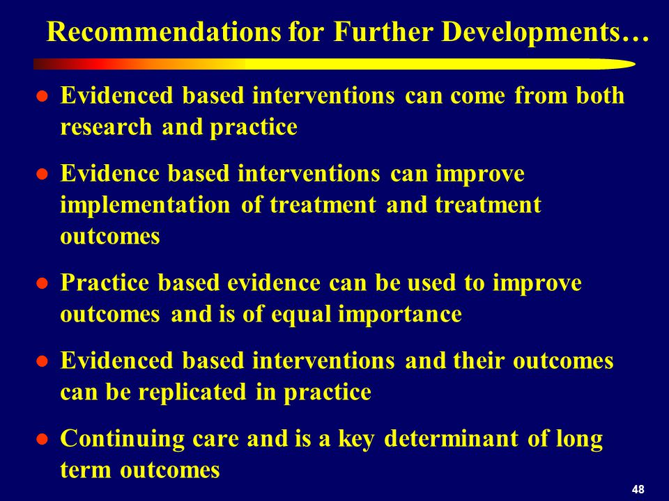 48 Recommendations for Further Developments… Evidenced based interventions can come from both research and practice Evidence based interventions can i