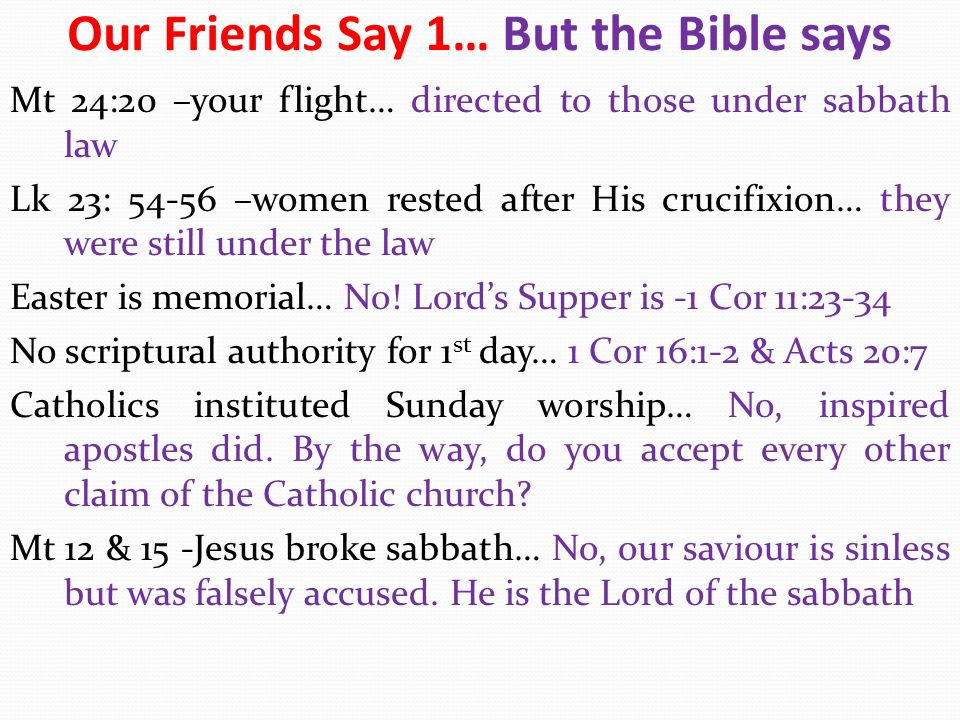 Our Friends Say 2… But the Bible says God said shall I hide all I am about to do from Abraham?… No, it was about a specific thing; Sodom's destruction Remember the Sabbath day Ex 20:8… it was given in Ex 16 Paul's manner on the sabbath… To preach (1 Cor 9:19-23) Constantine edict AD 325… Apostles wrote in AD 33-96 Christians claim blessing in the OC… No.
