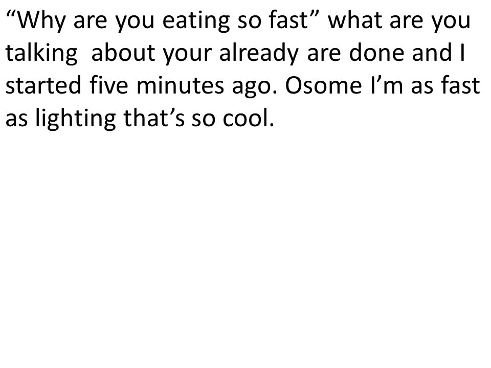 Why are you eating so fast what are you talking about your already are done and I started five minutes ago.