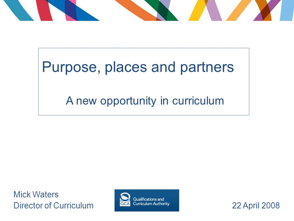 Purpose, places and partners A new opportunity in curriculum Mick Waters Director of Curriculum 22 April 2008