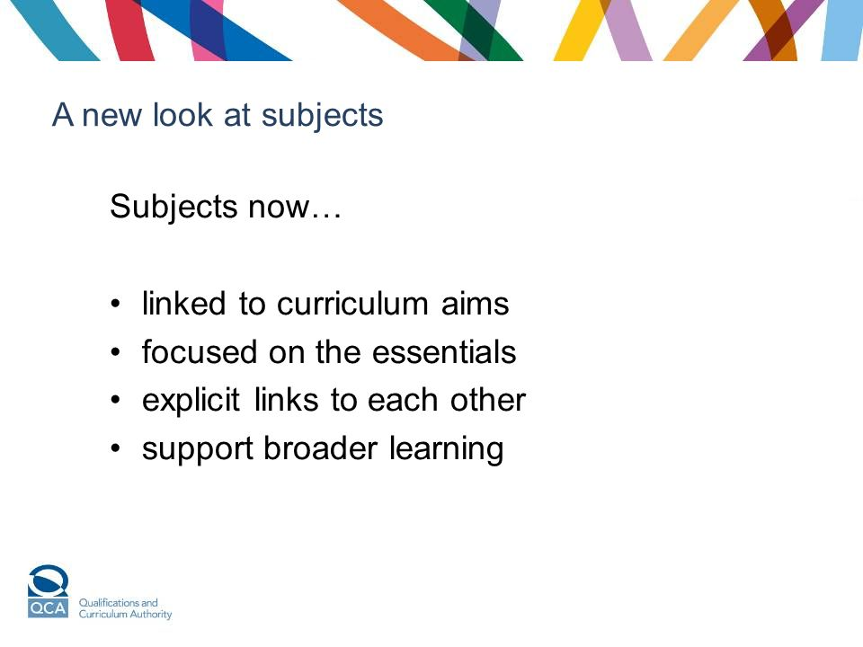 A new look at subjects Subjects now… linked to curriculum aims focused on the essentials explicit links to each other support broader learning