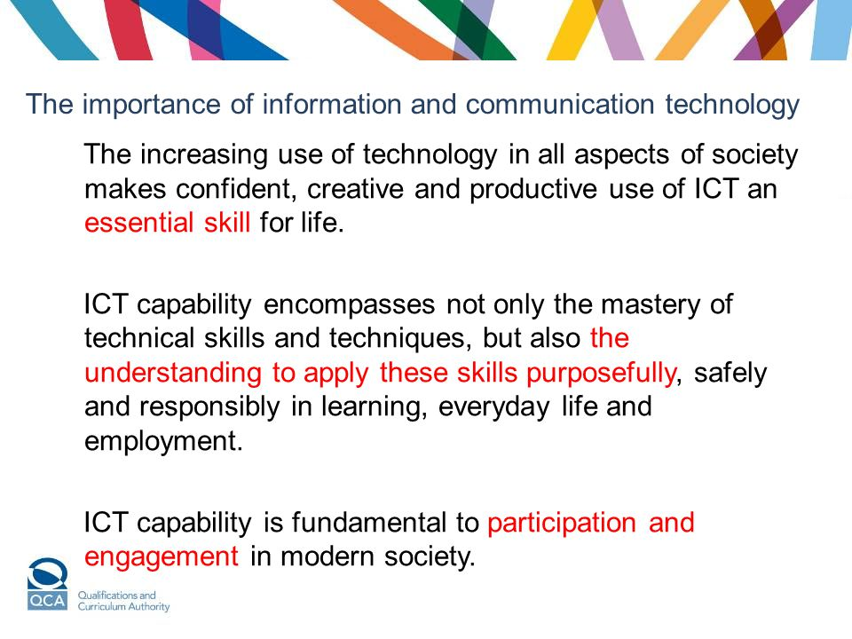 The importance of information and communication technology The increasing use of technology in all aspects of society makes confident, creative and productive use of ICT an essential skill for life.
