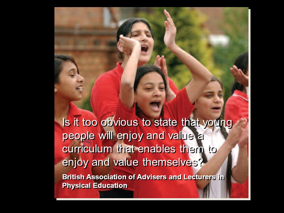Is it too obvious to state that young people will enjoy and value a curriculum that enables them to enjoy and value themselves.