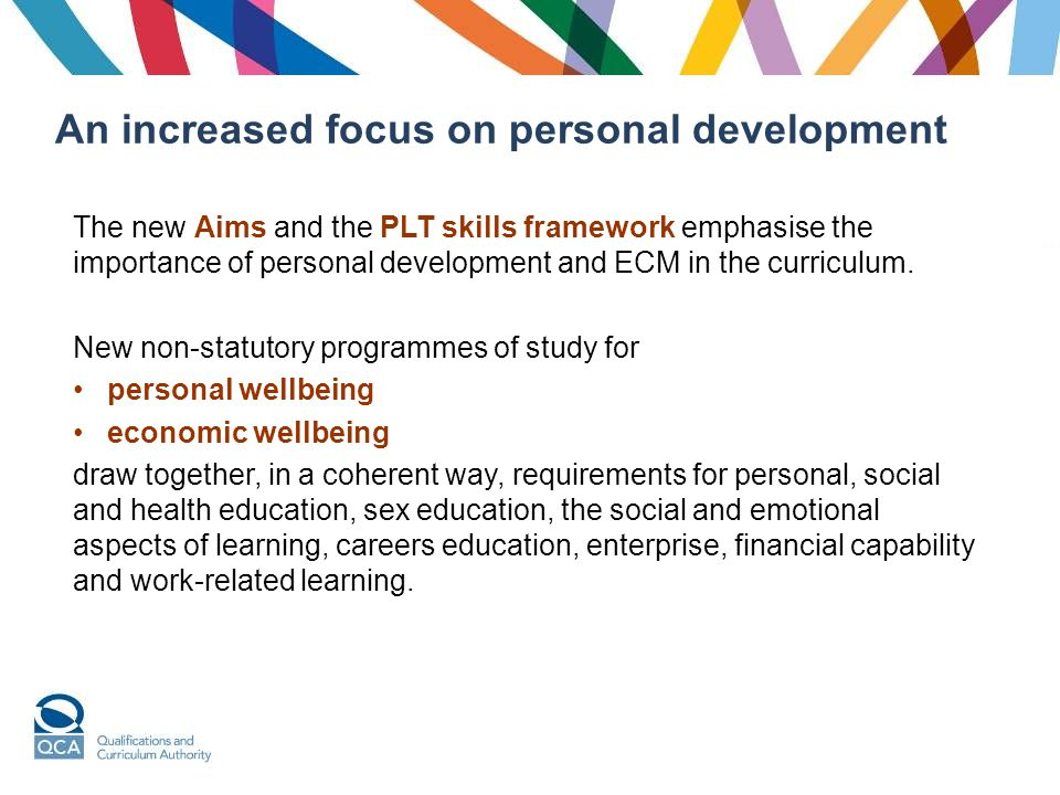 An increased focus on personal development The new Aims and the PLT skills framework emphasise the importance of personal development and ECM in the curriculum.