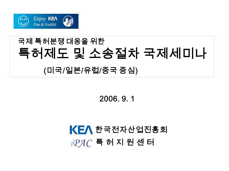 국제 특허분쟁 대응을 위한 특허제도 및 소송절차 국제세미나 ( 미국 / 일본 / 유럽 / 중국 중심 ) 한국전자산업진흥회 2006.