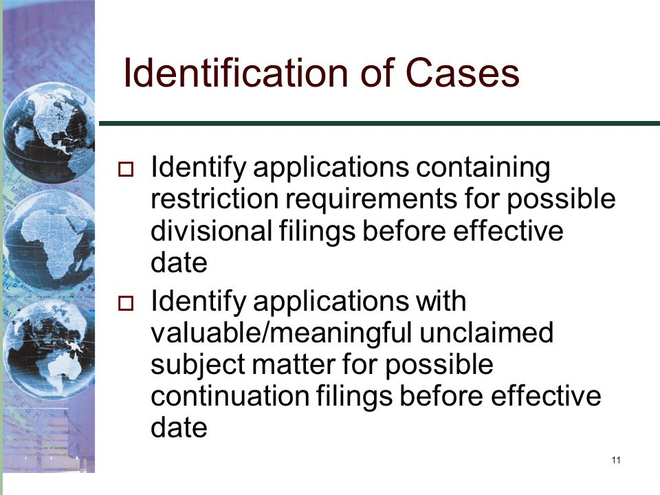 11 Identification of Cases  Identify applications containing restriction requirements for possible divisional filings before effective date  Identif