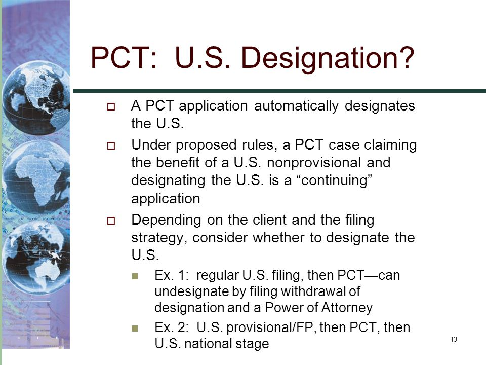13 PCT: U.S. Designation?  A PCT application automatically designates the U.S.  Under proposed rules, a PCT case claiming the benefit of a U.S. nonp