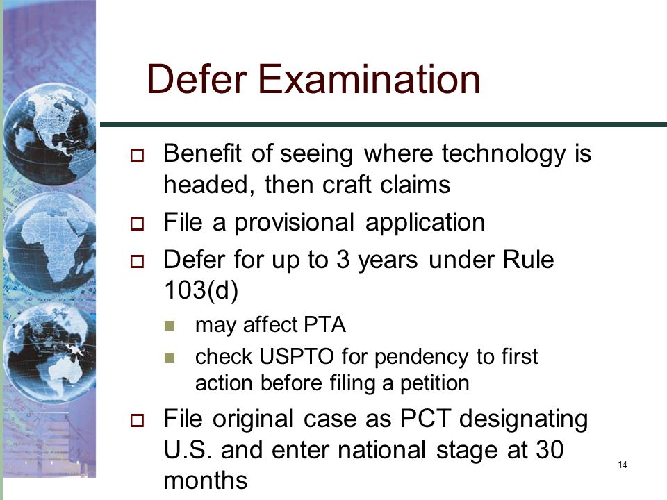 14 Defer Examination  Benefit of seeing where technology is headed, then craft claims  File a provisional application  Defer for up to 3 years under Rule 103(d) may affect PTA check USPTO for pendency to first action before filing a petition  File original case as PCT designating U.S.