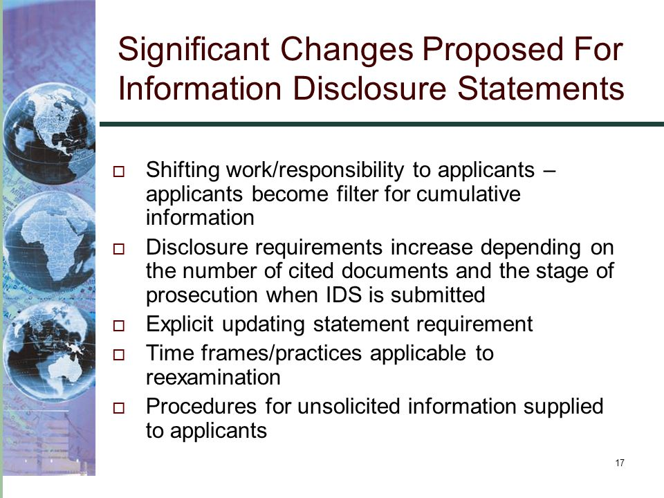 17 Significant Changes Proposed For Information Disclosure Statements  Shifting work/responsibility to applicants – applicants become filter for cumulative information  Disclosure requirements increase depending on the number of cited documents and the stage of prosecution when IDS is submitted  Explicit updating statement requirement  Time frames/practices applicable to reexamination  Procedures for unsolicited information supplied to applicants