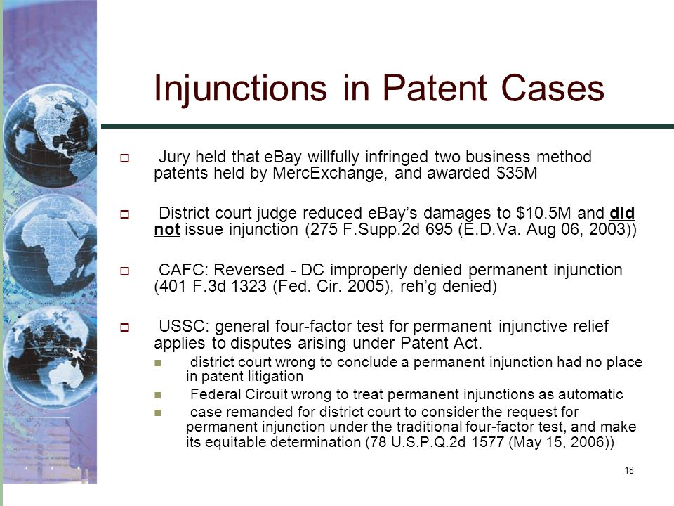 18 Injunctions in Patent Cases  Jury held that eBay willfully infringed two business method patents held by MercExchange, and awarded $35M  District court judge reduced eBay's damages to $10.5M and did not issue injunction (275 F.Supp.2d 695 (E.D.Va.