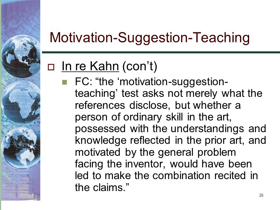 """26  In re Kahn (con't) FC: """"the 'motivation-suggestion- teaching' test asks not merely what the references disclose, but whether a person of ordinary"""