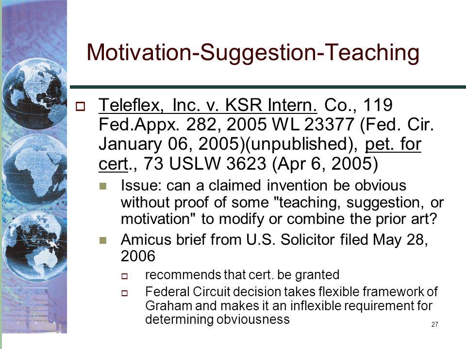 27 Motivation-Suggestion-Teaching  Teleflex, Inc. v. KSR Intern. Co., 119 Fed.Appx. 282, 2005 WL 23377 (Fed. Cir. January 06, 2005)(unpublished), pet