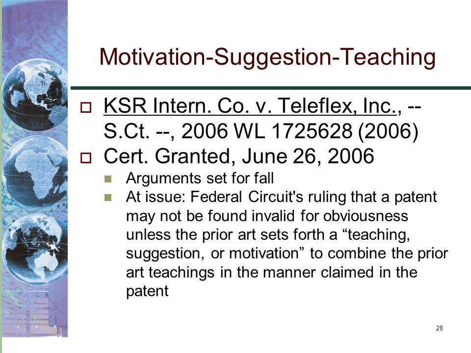 28  KSR Intern. Co. v. Teleflex, Inc., -- S.Ct. --, 2006 WL 1725628 (2006)  Cert. Granted, June 26, 2006 Arguments set for fall At issue: Federal Ci