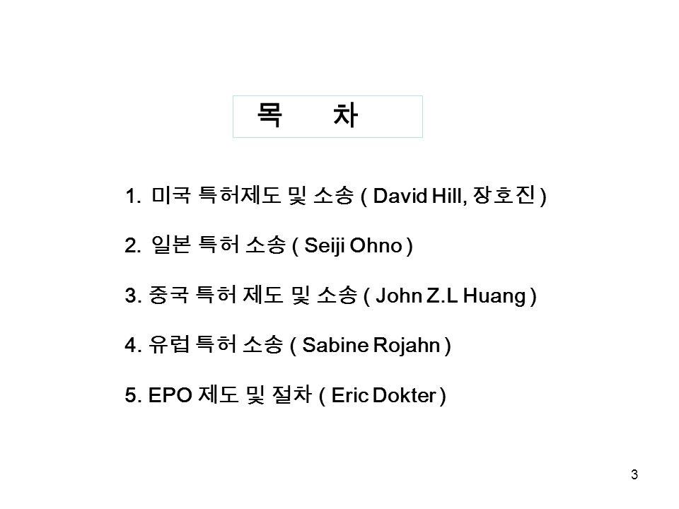 3 목 차 1. 미국 특허제도 및 소송 ( David Hill, 장호진 ) 2. 일본 특허 소송 ( Seiji Ohno ) 3. 중국 특허 제도 및 소송 ( John Z.L Huang ) 4. 유럽 특허 소송 ( Sabine Rojahn ) 5. EPO 제도 및 절차