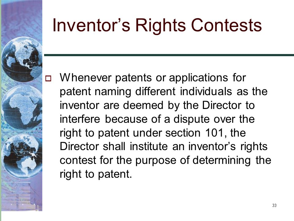 33 Inventor's Rights Contests  Whenever patents or applications for patent naming different individuals as the inventorare deemed by the Director to interfere because of a dispute over the right to patent under section 101, the Director shall institute an inventor's rights contest for the purpose of determining the right to patent.