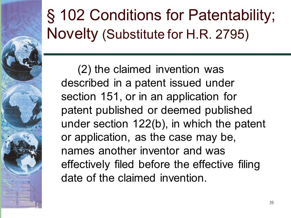 35 § 102 Conditions for Patentability; Novelty (Substitute for H.R. 2795) (2) the claimed invention was described in a patent issued under section 151