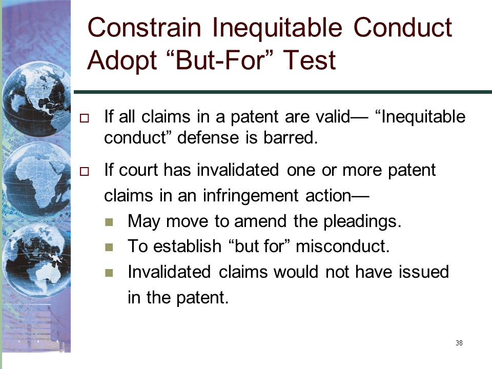 38 Constrain Inequitable Conduct Adopt But-For Test  If all claims in a patent are valid— Inequitable conduct defense is barred.