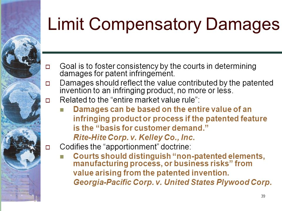 39 Limit Compensatory Damages  Goal is to foster consistency by the courts in determining damages for patent infringement.