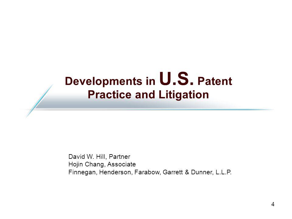 4 Developments in U.S. Patent Practice and Litigation David W. Hill, Partner Hojin Chang, Associate Finnegan, Henderson, Farabow, Garrett & Dunner, L.