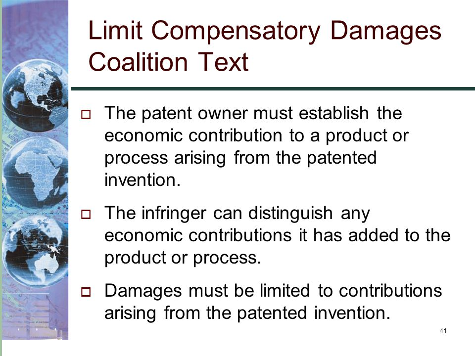 41 Limit Compensatory Damages Coalition Text  The patent owner must establish the economic contribution to a product or process arising from the pate