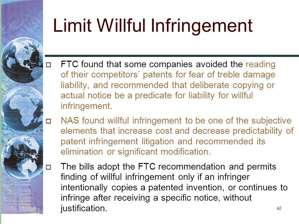 42 Limit Willful Infringement  FTC found that some companies avoided the reading of their competitors' patents for fear of treble damage liability, a