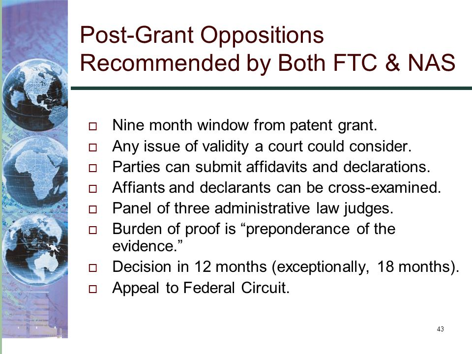 43 Post-Grant Oppositions Recommended by Both FTC & NAS  Nine month window from patent grant.  Any issue of validity a court could consider.  Parti