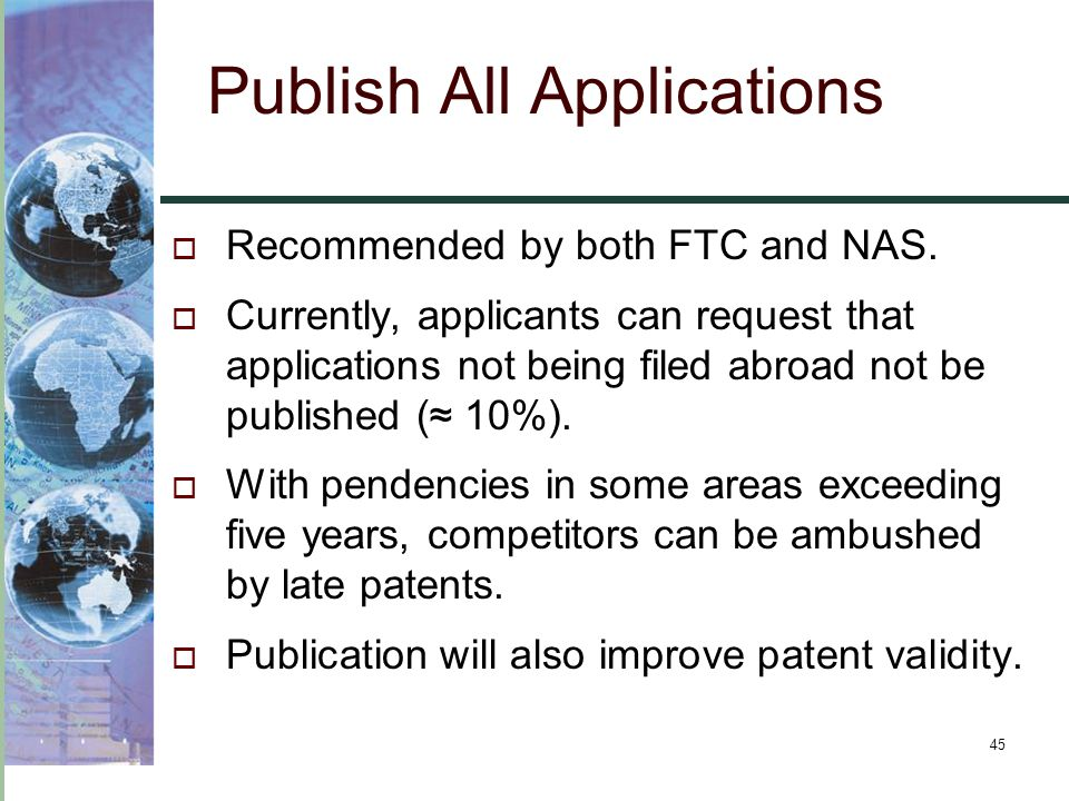 45 Publish All Applications  Recommended by both FTC and NAS.  Currently, applicants can request that applications not being filed abroad not be pub