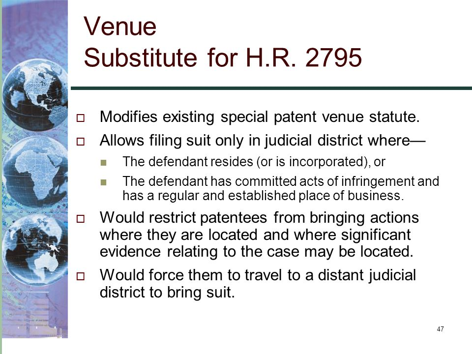 47 Venue Substitute for H.R. 2795  Modifies existing special patent venue statute.  Allows filing suit only in judicial district where— The defendan