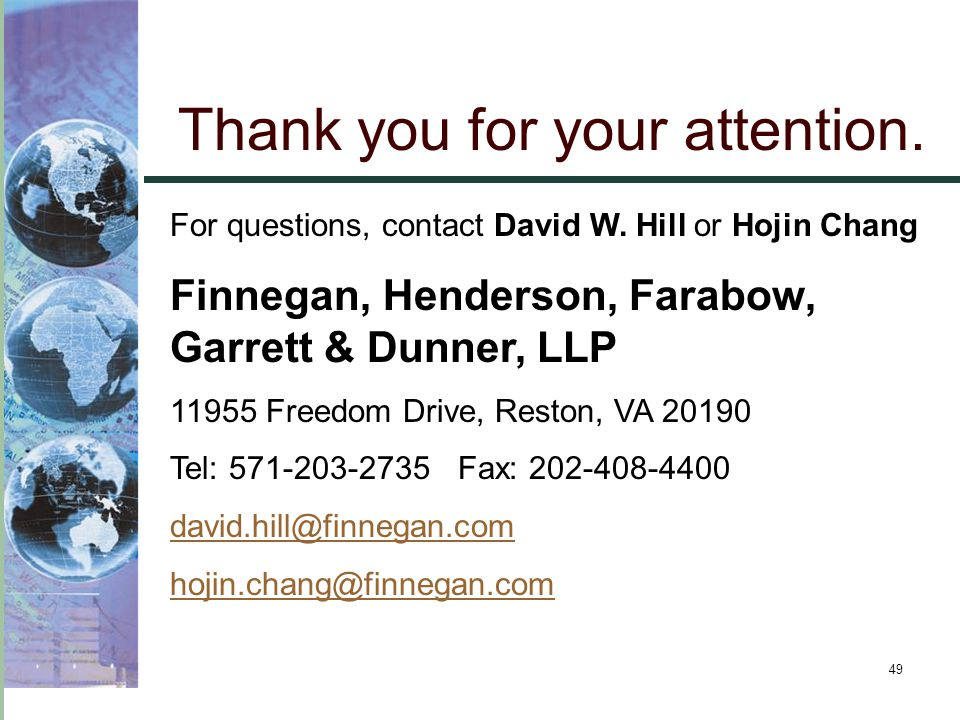 49 Thank you for your attention. For questions, contact David W. Hill or Hojin Chang Finnegan, Henderson, Farabow, Garrett & Dunner, LLP 11955 Freedom