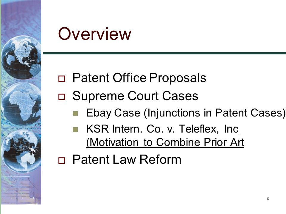 6 Overview  Patent Office Proposals  Supreme Court Cases Ebay Case (Injunctions in Patent Cases) KSR Intern. Co. v. Teleflex, Inc (Motivation to Com