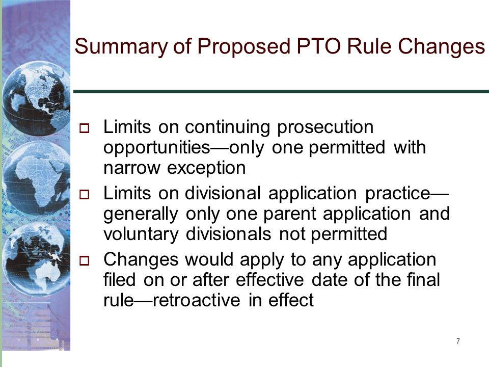 7 Summary of Proposed PTO Rule Changes  Limits on continuing prosecution opportunities—only one permitted with narrow exception  Limits on divisional application practice— generally only one parent application and voluntary divisionals not permitted  Changes would apply to any application filed on or after effective date of the final rule—retroactive in effect