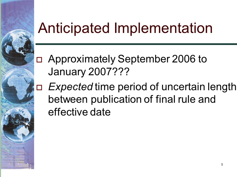 9 Anticipated Implementation  Approximately September 2006 to January 2007???  Expected time period of uncertain length between publication of final