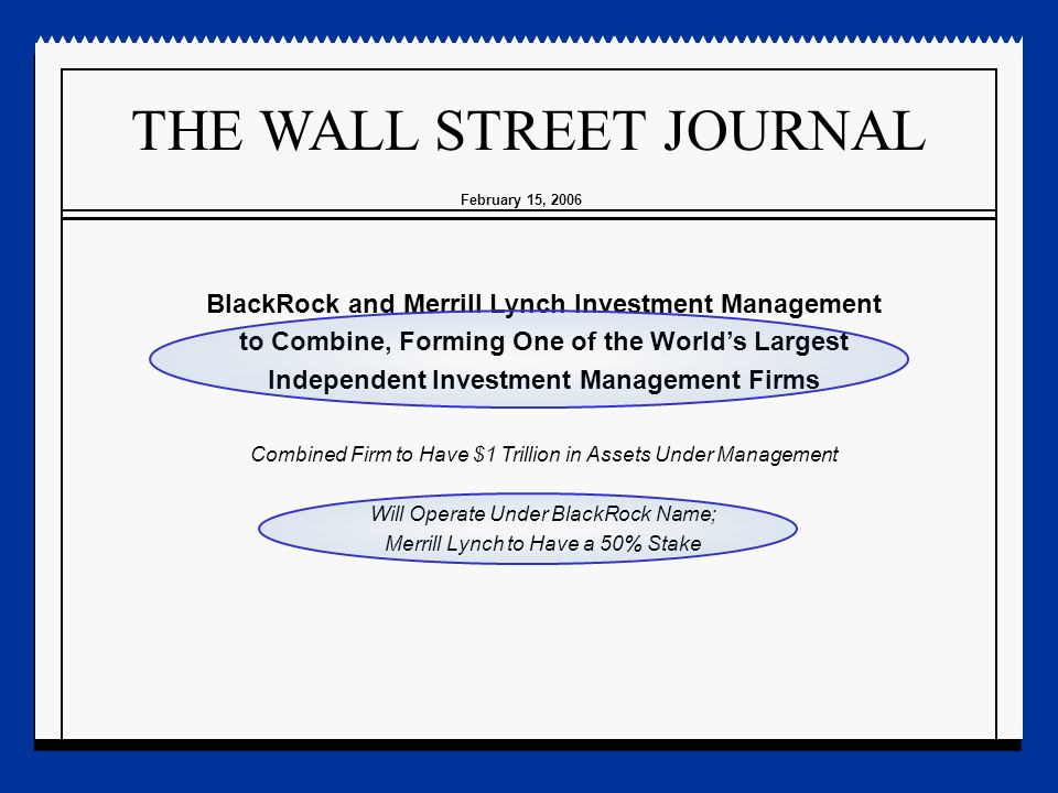 THE WALL STREET JOURNAL BlackRock and Merrill Lynch Investment Management to Combine, Forming One of the World's Largest Independent Investment Management Firms Combined Firm to Have $1 Trillion in Assets Under Management Will Operate Under BlackRock Name; Merrill Lynch to Have a 50% Stake February 15, 2006