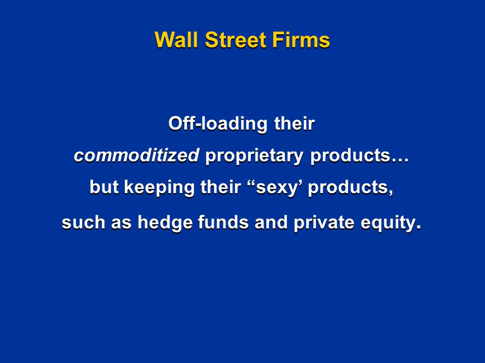 Wall Street Firms Off-loading their commoditized proprietary products… but keeping their sexy' products, such as hedge funds and private equity.