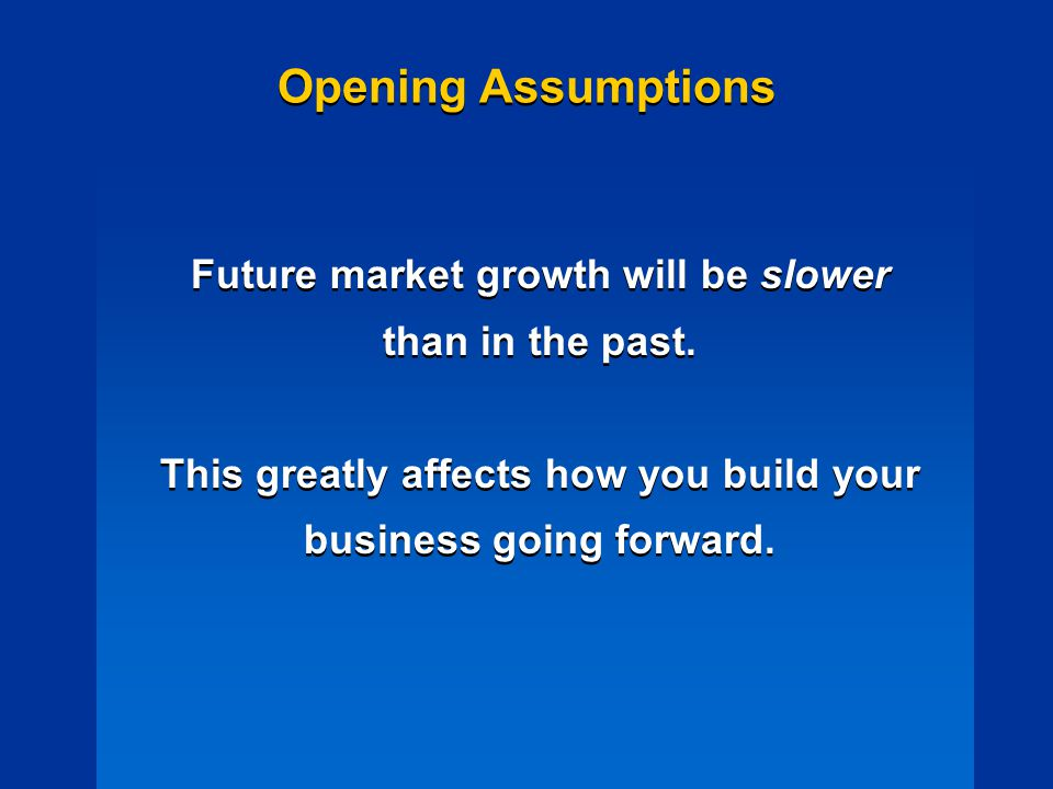 Opening Assumptions Future market growth will be slower than in the past.