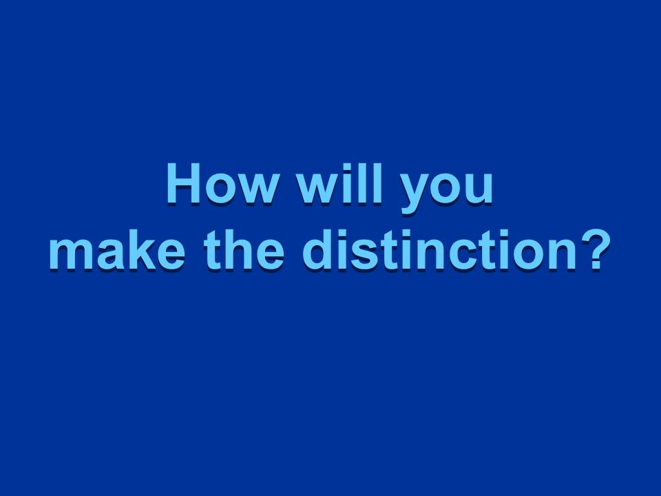 How will you make the distinction How will you make the distinction